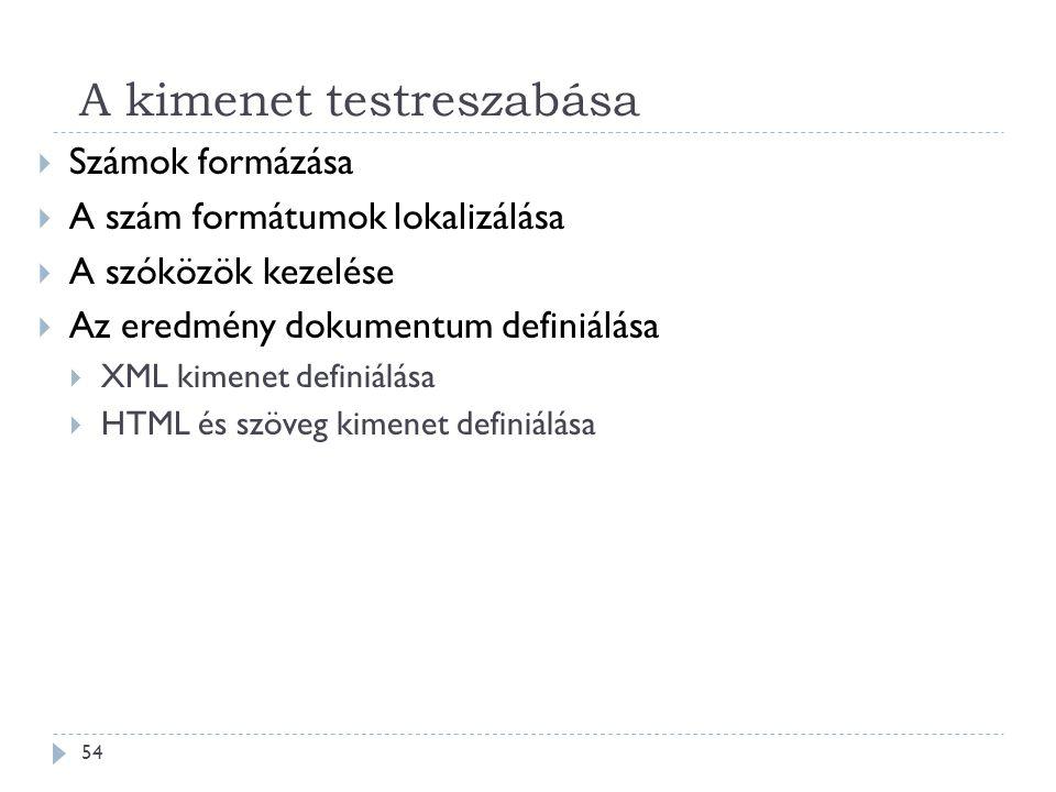A kimenet testreszabása 54  Számok formázása  A szám formátumok lokalizálása  A szóközök kezelése  Az eredmény dokumentum definiálása  XML kimenet definiálása  HTML és szöveg kimenet definiálása