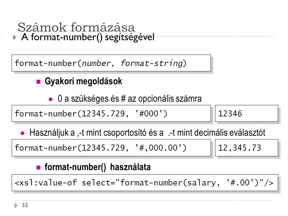 Számok formázása 55  A format-number() segítségével format-number(12345.729, #000 ) Használjuk a,-t mint csoportosító és a.-t mint decimális eválasztót format-number(12345.729, #,000.00 ) 12346 12,345.73 format-number(number, format-string) Gyakori megoldások 0 a szükséges és # az opcionális számra format-number() használata