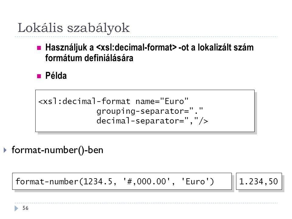 Lokális szabályok 56  format-number()-ben Használjuk a -ot a lokalizált szám formátum definiálására <xsl:decimal-format name= Euro grouping-separator= . decimal-separator= , /> <xsl:decimal-format name= Euro grouping-separator= . decimal-separator= , /> format-number(1234.5, #,000.00 , Euro ) 1.234,50 Példa