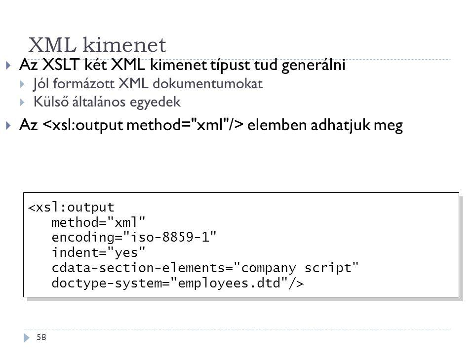 XML kimenet 58  Az XSLT két XML kimenet típust tud generálni  Jól formázott XML dokumentumokat  Külső általános egyedek  Az elemben adhatjuk meg <xsl:output method= xml encoding= iso-8859-1 indent= yes cdata-section-elements= company script doctype-system= employees.dtd /> <xsl:output method= xml encoding= iso-8859-1 indent= yes cdata-section-elements= company script doctype-system= employees.dtd />