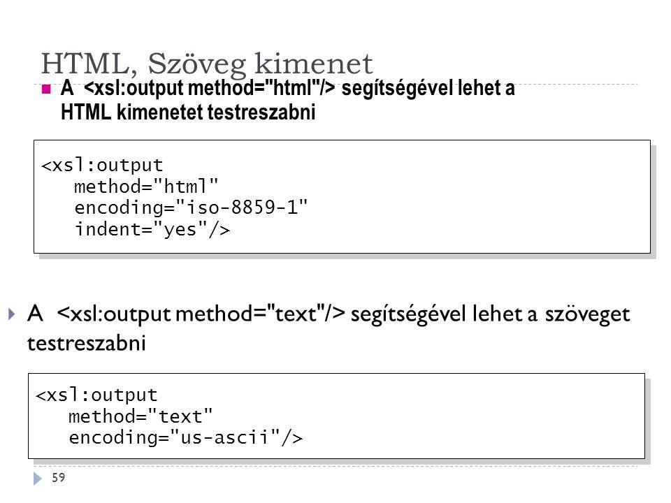 HTML, Szöveg kimenet 59  A segítségével lehet a szöveget testreszabni A segítségével lehet a HTML kimenetet testreszabni <xsl:output method= html encoding= iso-8859-1 indent= yes /> <xsl:output method= html encoding= iso-8859-1 indent= yes /> <xsl:output method= text encoding= us-ascii /> <xsl:output method= text encoding= us-ascii />
