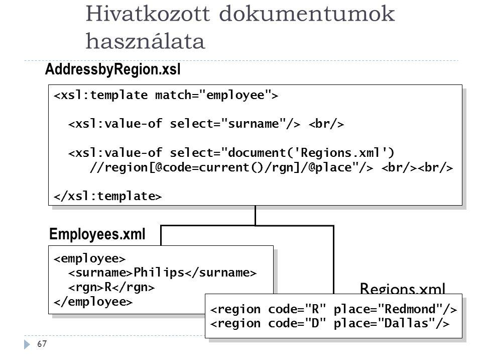 Hivatkozott dokumentumok használata 67 Regions.xml Philips R Philips R <xsl:value-of select= document( Regions.xml ) //region[@code=current()/rgn]/@place /> <xsl:value-of select= document( Regions.xml ) //region[@code=current()/rgn]/@place /> Employees.xml AddressbyRegion.xsl