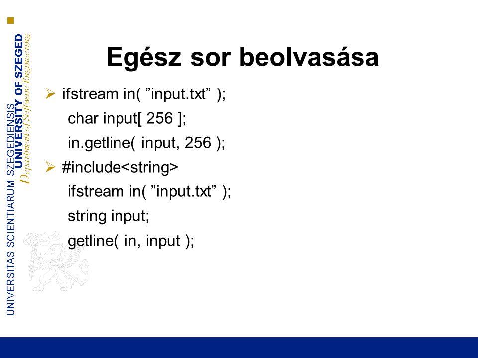 UNIVERSITY OF SZEGED D epartment of Software Engineering UNIVERSITAS SCIENTIARUM SZEGEDIENSIS Egész sor beolvasása  ifstream in( input.txt ); char input[ 256 ]; in.getline( input, 256 );  #include ifstream in( input.txt ); string input; getline( in, input );