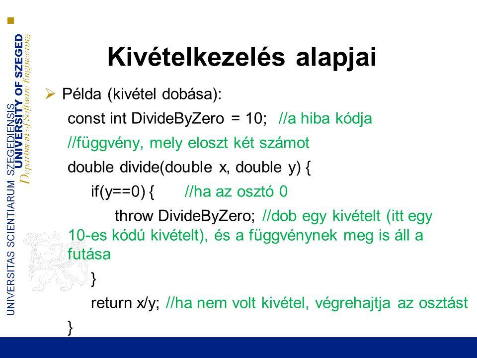 UNIVERSITY OF SZEGED D epartment of Software Engineering UNIVERSITAS SCIENTIARUM SZEGEDIENSIS Kivételkezelés alapjai  Példa (kivétel dobása): const int DivideByZero = 10;//a hiba kódja //függvény, mely eloszt két számot double divide(double x, double y) { if(y==0) { //ha az osztó 0 throw DivideByZero; //dob egy kivételt (itt egy 10-es kódú kivételt), és a függvénynek meg is áll a futása } return x/y; //ha nem volt kivétel, végrehajtja az osztást }