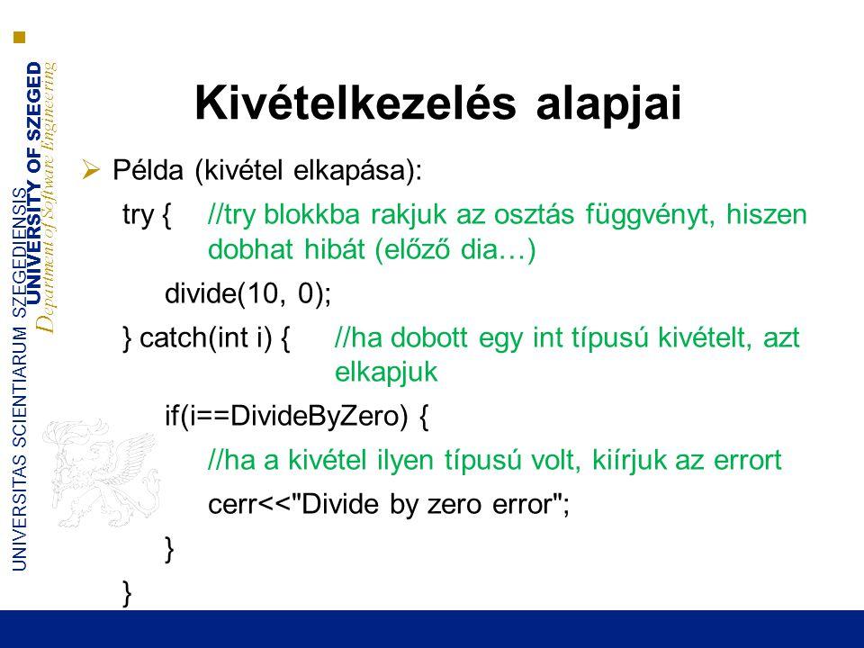 UNIVERSITY OF SZEGED D epartment of Software Engineering UNIVERSITAS SCIENTIARUM SZEGEDIENSIS Kivételkezelés alapjai  Példa (kivétel elkapása): try { //try blokkba rakjuk az osztás függvényt, hiszen dobhat hibát (előző dia…) divide(10, 0); } catch(int i) { //ha dobott egy int típusú kivételt, azt elkapjuk if(i==DivideByZero) { //ha a kivétel ilyen típusú volt, kiírjuk az errort cerr<< Divide by zero error ; }