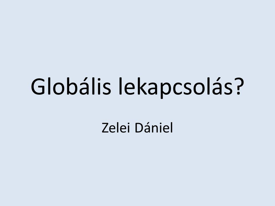 Globális lekapcsolás? Zelei Dániel