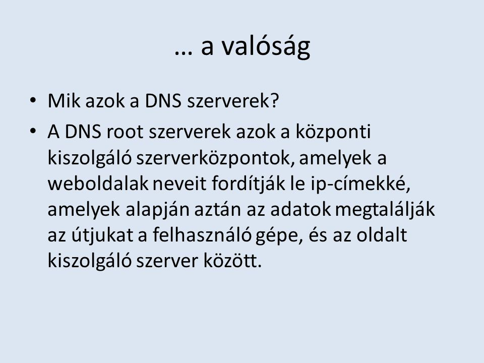 … a valóság Mik azok a DNS szerverek? A DNS root szerverek azok a központi kiszolgáló szerverközpontok, amelyek a weboldalak neveit fordítják le ip-cí