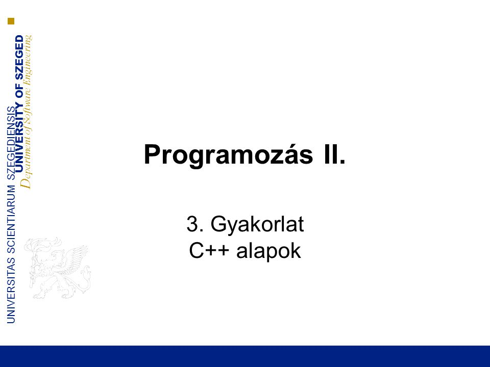 UNIVERSITY OF SZEGED D epartment of Software Engineering UNIVERSITAS SCIENTIARUM SZEGEDIENSIS Programozás II. 3. Gyakorlat C++ alapok