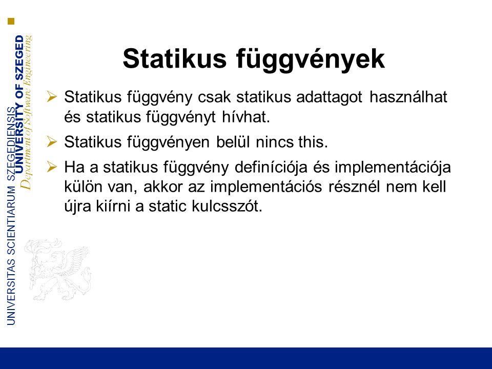 UNIVERSITY OF SZEGED D epartment of Software Engineering UNIVERSITAS SCIENTIARUM SZEGEDIENSIS Statikus függvények  Statikus függvény csak statikus adattagot használhat és statikus függvényt hívhat.
