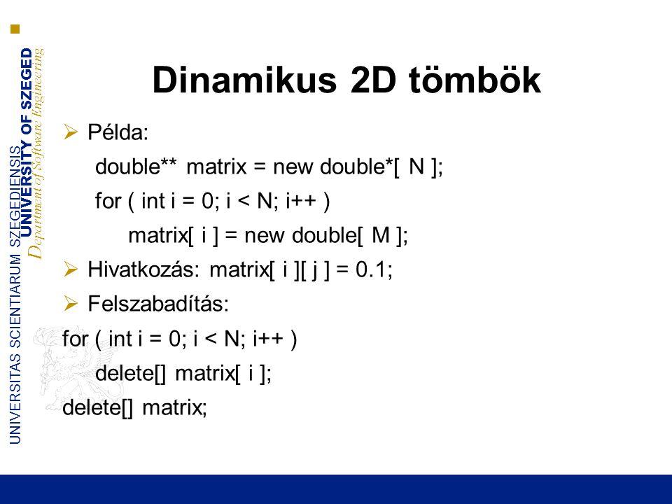 UNIVERSITY OF SZEGED D epartment of Software Engineering UNIVERSITAS SCIENTIARUM SZEGEDIENSIS Dinamikus 2D tömbök  Példa: double** matrix = new double*[ N ]; for ( int i = 0; i < N; i++ ) matrix[ i ] = new double[ M ];  Hivatkozás: matrix[ i ][ j ] = 0.1;  Felszabadítás: for ( int i = 0; i < N; i++ ) delete[] matrix[ i ]; delete[] matrix;