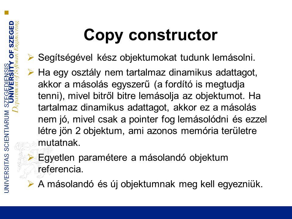 UNIVERSITY OF SZEGED D epartment of Software Engineering UNIVERSITAS SCIENTIARUM SZEGEDIENSIS Copy constructor  Segítségével kész objektumokat tudunk lemásolni.