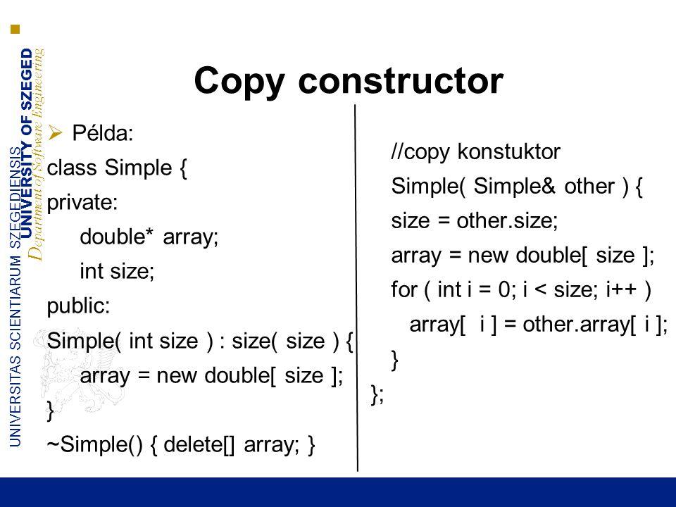 UNIVERSITY OF SZEGED D epartment of Software Engineering UNIVERSITAS SCIENTIARUM SZEGEDIENSIS Copy constructor  Példa: class Simple { private: double* array; int size; public: Simple( int size ) : size( size ) { array = new double[ size ]; } ~Simple() { delete[] array; } //copy konstuktor Simple( Simple& other ) { size = other.size; array = new double[ size ]; for ( int i = 0; i < size; i++ ) array[ i ] = other.array[ i ]; } };