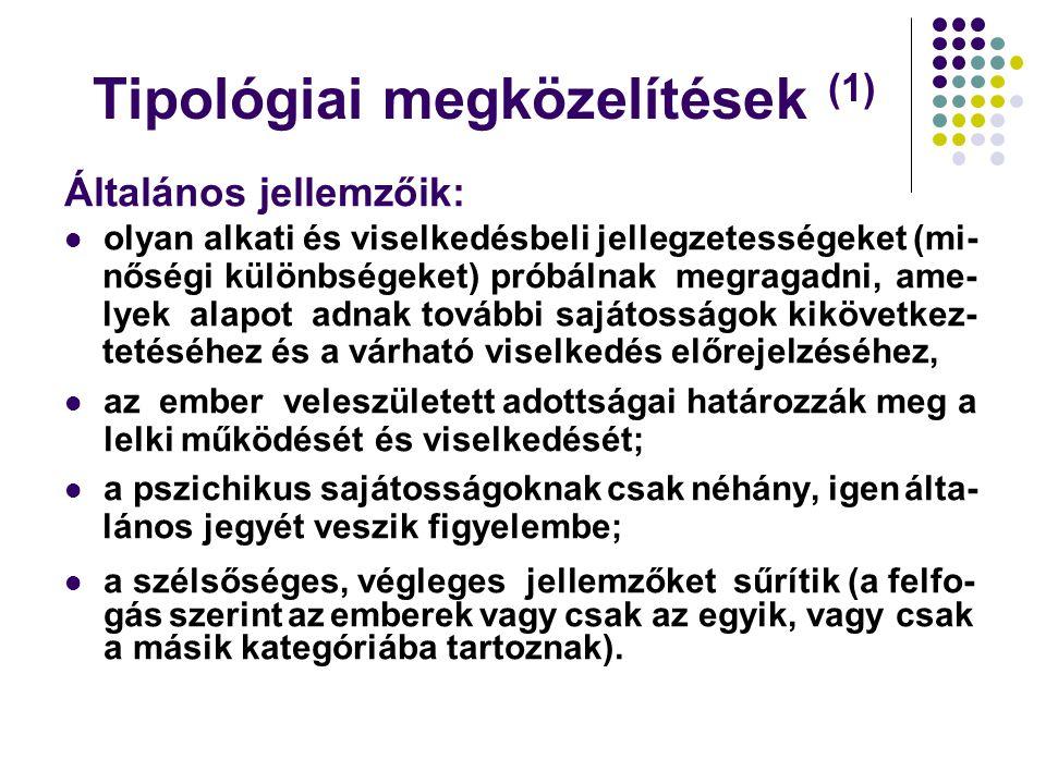 Tipológiai megközelítések (1) Általános jellemzőik: olyan alkati és viselkedésbeli jellegzetességeket (mi- nőségi különbségeket) próbálnak megragadni,