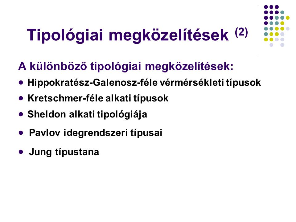 Tipológiai megközelítések (2) A különböző tipológiai megközelítések:  Hippokratész-Galenosz-féle vérmérsékleti típusok  Kretschmer-féle alkati típusok  Sheldon alkati tipológiája  Pavlov idegrendszeri típusai  Jung típustana