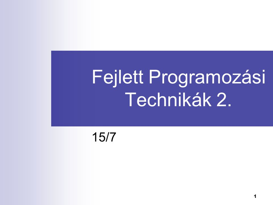 1 Fejlett Programozási Technikák 2. 15/7