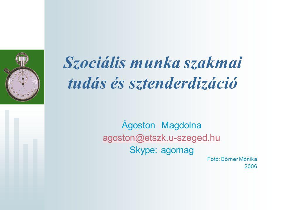 Szociális munka szakmai tudás és sztenderdizáció Ágoston Magdolna agoston@etszk.u-szeged.hu Skype: agomag Fotó: Börner Mónika 2006