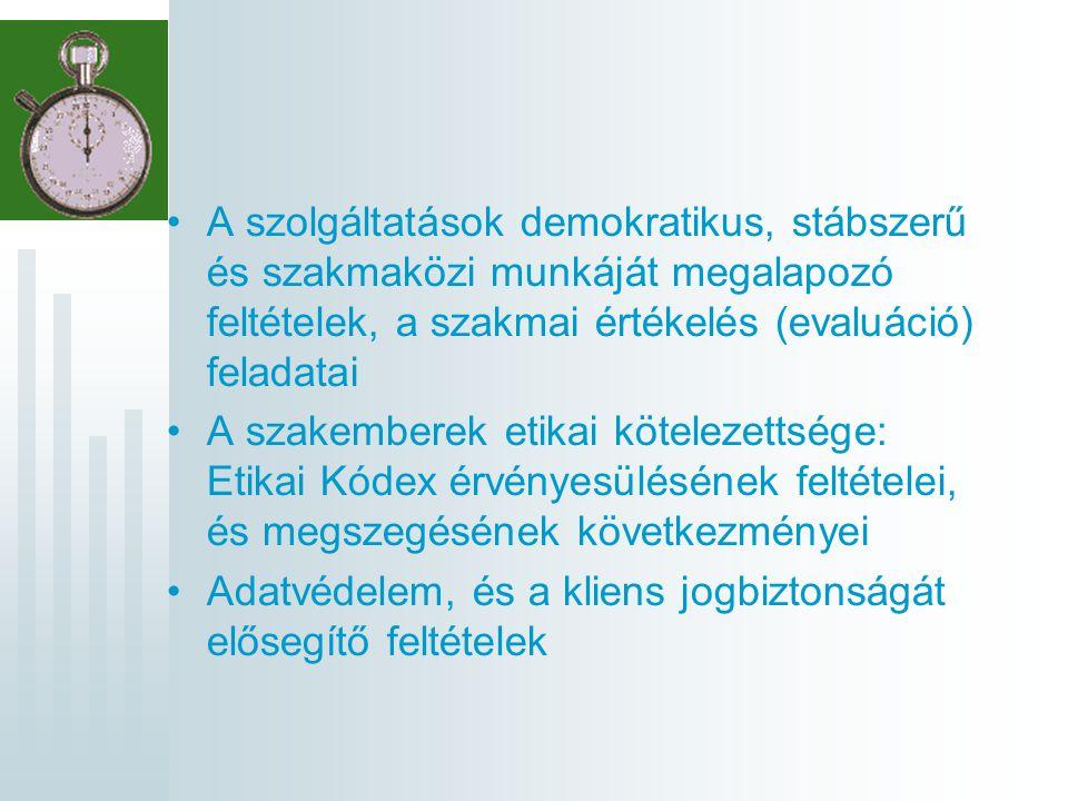A szolgáltatások demokratikus, stábszerű és szakmaközi munkáját megalapozó feltételek, a szakmai értékelés (evaluáció) feladatai A szakemberek etikai kötelezettsége: Etikai Kódex érvényesülésének feltételei, és megszegésének következményei Adatvédelem, és a kliens jogbiztonságát elősegítő feltételek