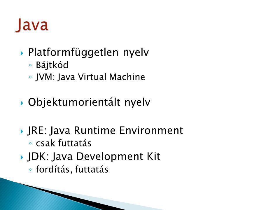  Platformfüggetlen nyelv ◦ Bájtkód ◦ JVM: Java Virtual Machine  Objektumorientált nyelv  JRE: Java Runtime Environment ◦ csak futtatás  JDK: Java