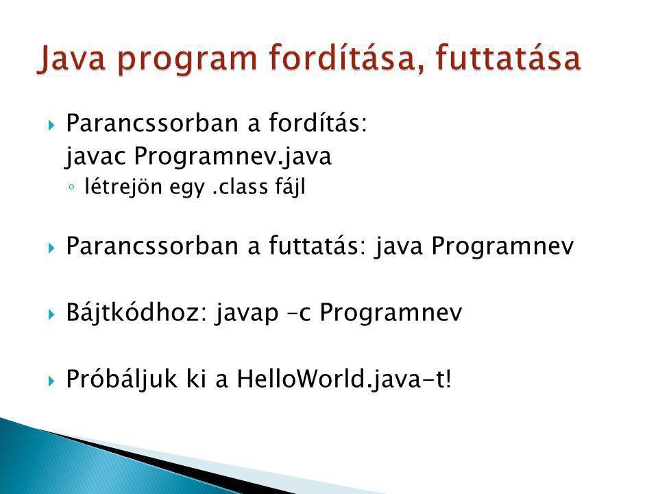  Parancssorban a fordítás: javac Programnev.java ◦ létrejön egy.class fájl  Parancssorban a futtatás: java Programnev  Bájtkódhoz: javap –c Program
