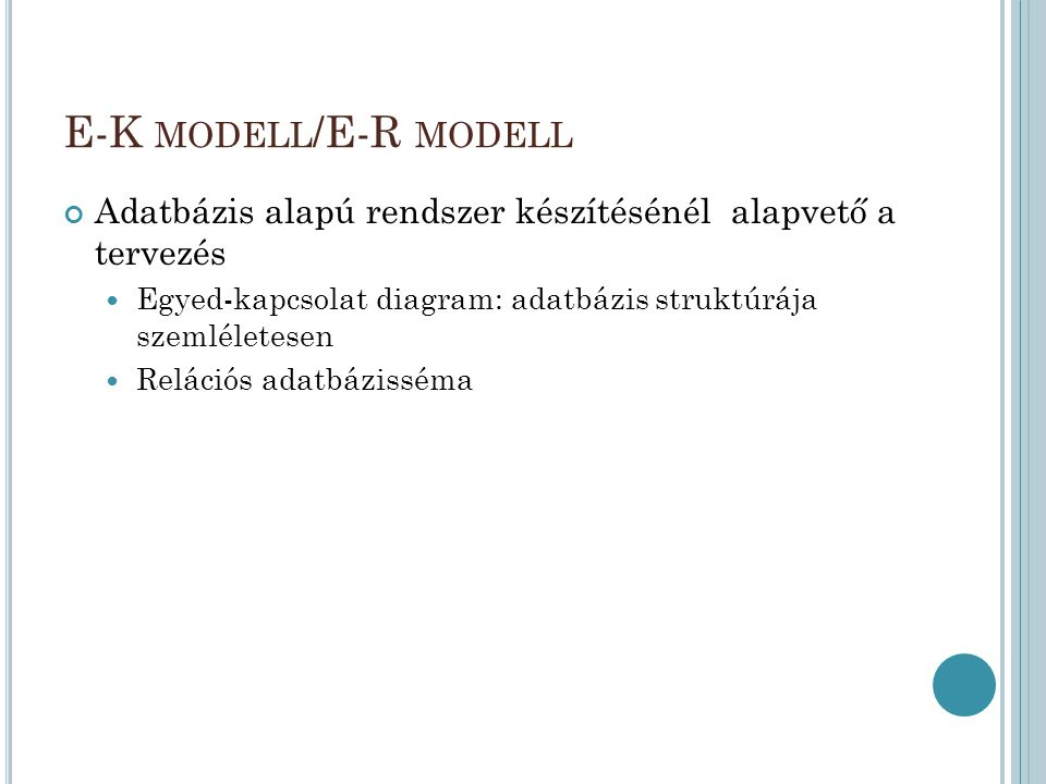 E-K MODELL /E-R MODELL Adatbázis alapú rendszer készítésénél alapvető a tervezés Egyed-kapcsolat diagram: adatbázis struktúrája szemléletesen Relációs