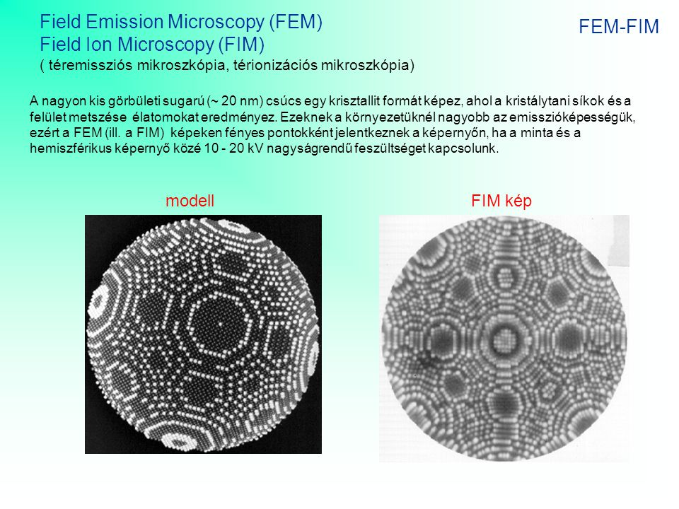 FEM-FIM Field Emission Microscopy (FEM) Field Ion Microscopy (FIM) ( téremissziós mikroszkópia, térionizációs mikroszkópia) A nagyon kis görbületi sug
