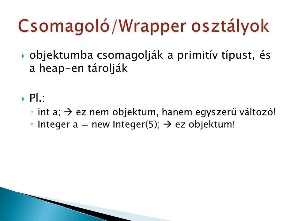  objektumba csomagolják a primitív típust, és a heap-en tárolják  Pl.: ◦ int a;  ez nem objektum, hanem egyszerű változó! ◦ Integer a = new Integer