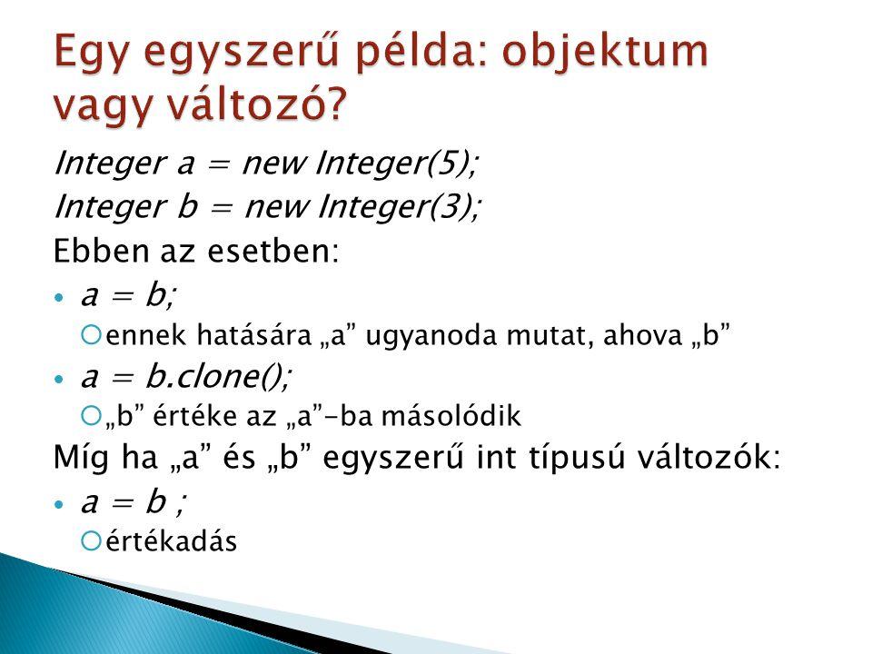 """Integer a = new Integer(5); Integer b = new Integer(3); Ebben az esetben: a = b;  ennek hatására """"a ugyanoda mutat, ahova """"b a = b.clone();  """"b értéke az """"a -ba másolódik Míg ha """"a és """"b egyszerű int típusú változók: a = b ;  értékadás"""