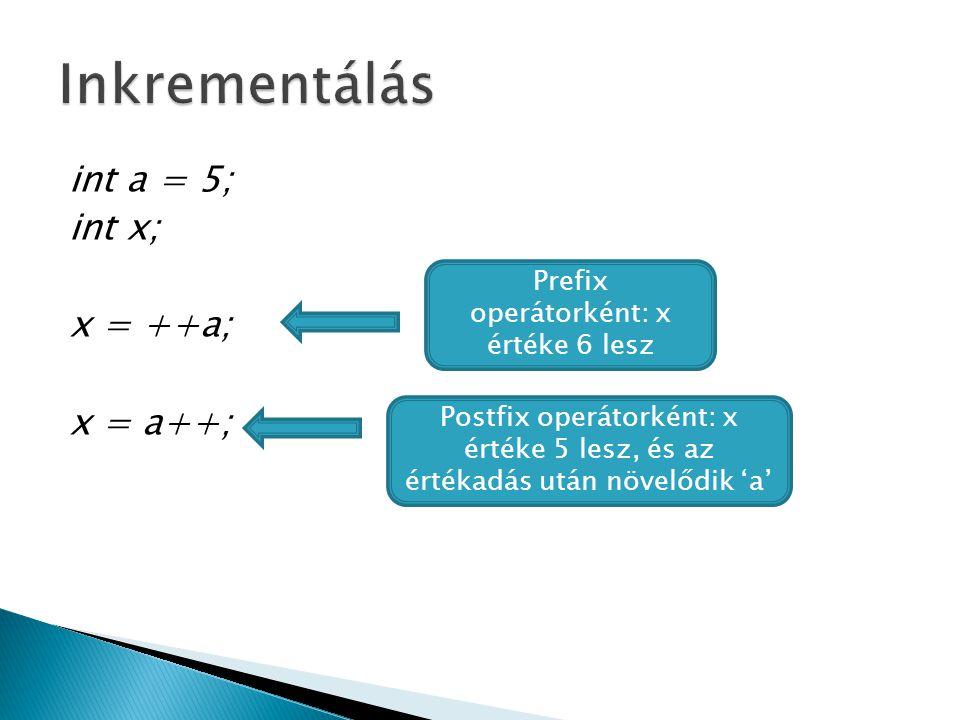 int a = 5; int x; x = ++a; x = a++; Prefix operátorként: x értéke 6 lesz Postfix operátorként: x értéke 5 lesz, és az értékadás után növelődik 'a'