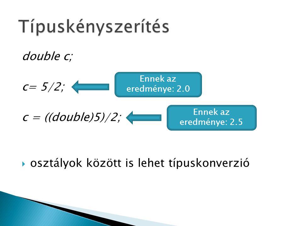 double c; c= 5/2; c = ((double)5)/2;  osztályok között is lehet típuskonverzió Ennek az eredménye: 2.0 Ennek az eredménye: 2.5