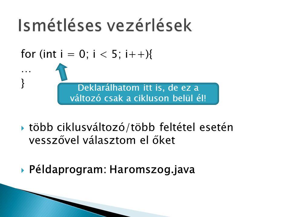 for (int i = 0; i < 5; i++){ … }  több ciklusváltozó/több feltétel esetén vesszővel választom el őket  Példaprogram: Haromszog.java Deklarálhatom itt is, de ez a változó csak a cikluson belül él!