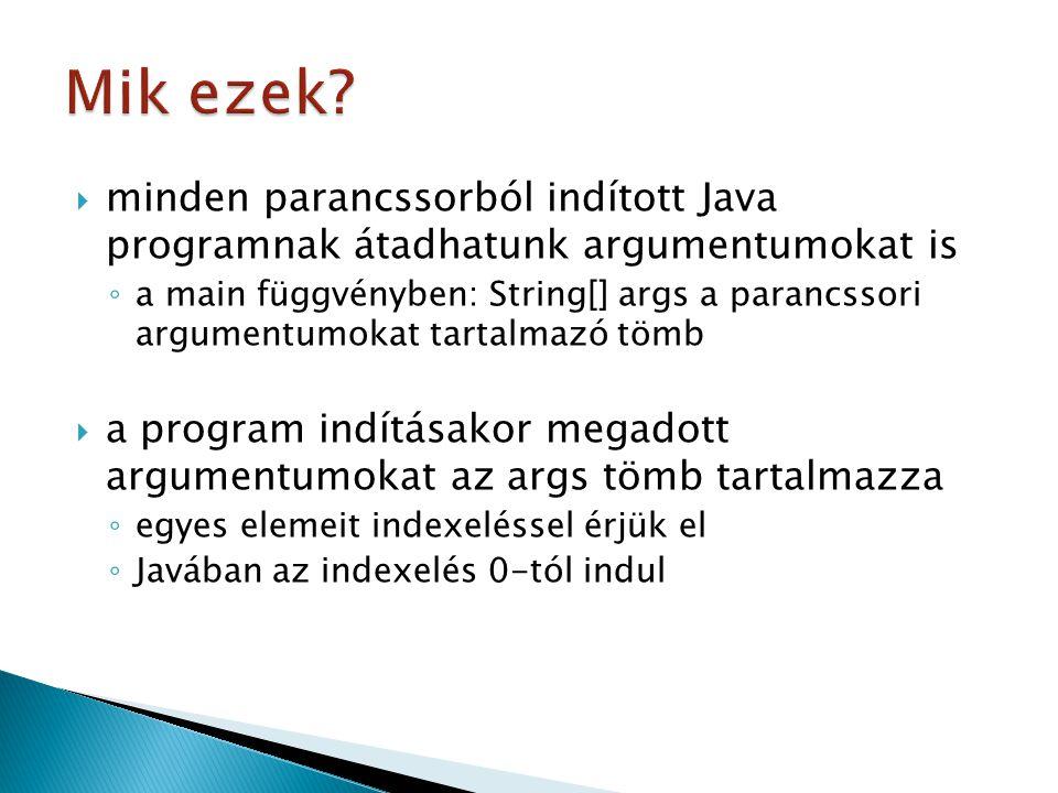  minden parancssorból indított Java programnak átadhatunk argumentumokat is ◦ a main függvényben: String[] args a parancssori argumentumokat tartalmazó tömb  a program indításakor megadott argumentumokat az args tömb tartalmazza ◦ egyes elemeit indexeléssel érjük el ◦ Javában az indexelés 0-tól indul
