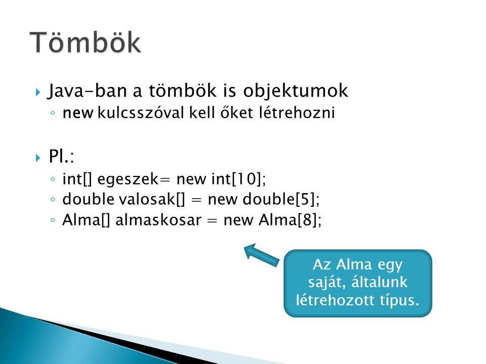  Java-ban a tömbök is objektumok ◦ new kulcsszóval kell őket létrehozni  Pl.: ◦ int[] egeszek= new int[10]; ◦ double valosak[] = new double[5]; ◦ Alma[] almaskosar = new Alma[8]; Az Alma egy saját, általunk létrehozott típus.
