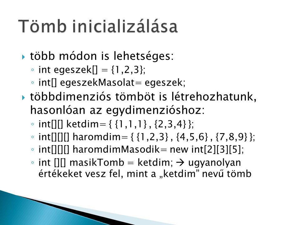""" több módon is lehetséges: ◦ int egeszek[] = {1,2,3}; ◦ int[] egeszekMasolat= egeszek;  többdimenziós tömböt is létrehozhatunk, hasonlóan az egydimenzióshoz: ◦ int[][] ketdim= { {1,1,1}, {2,3,4} }; ◦ int[][][] haromdim= { {1,2,3}, {4,5,6}, {7,8,9} }; ◦ int[][][] haromdimMasodik= new int[2][3][5]; ◦ int [][] masikTomb = ketdim;  ugyanolyan értékeket vesz fel, mint a """"ketdim nevű tömb"""