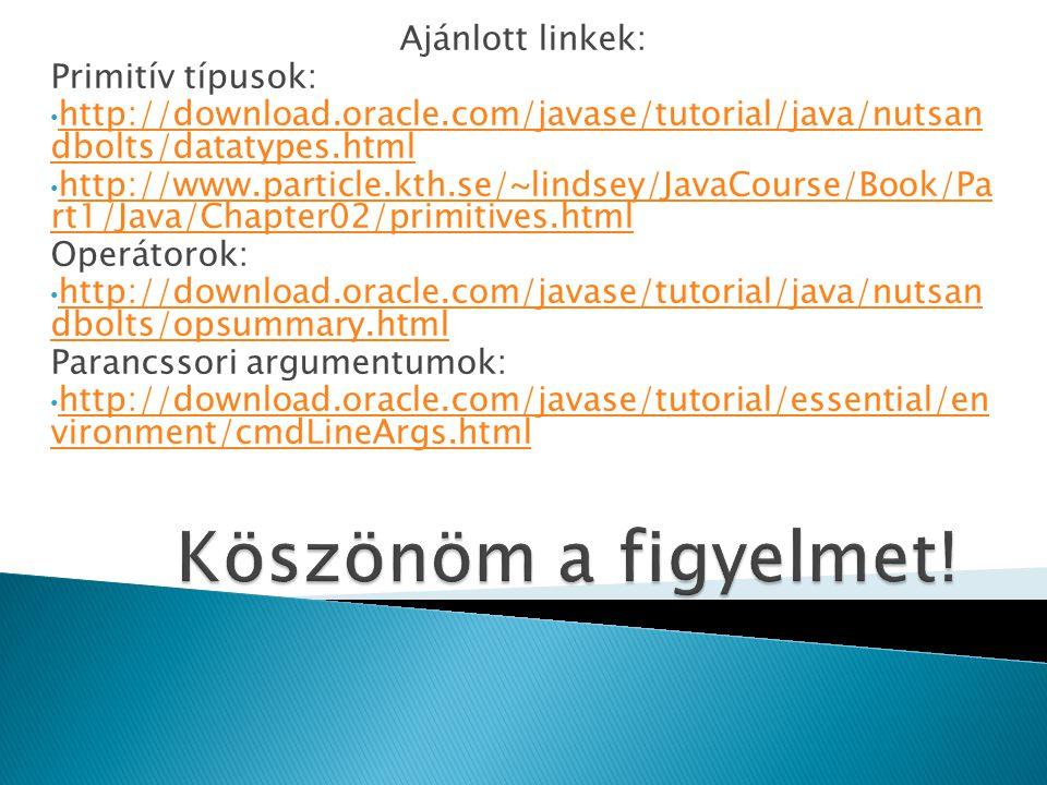 Ajánlott linkek: Primitív típusok: http://download.oracle.com/javase/tutorial/java/nutsan dbolts/datatypes.html http://download.oracle.com/javase/tuto