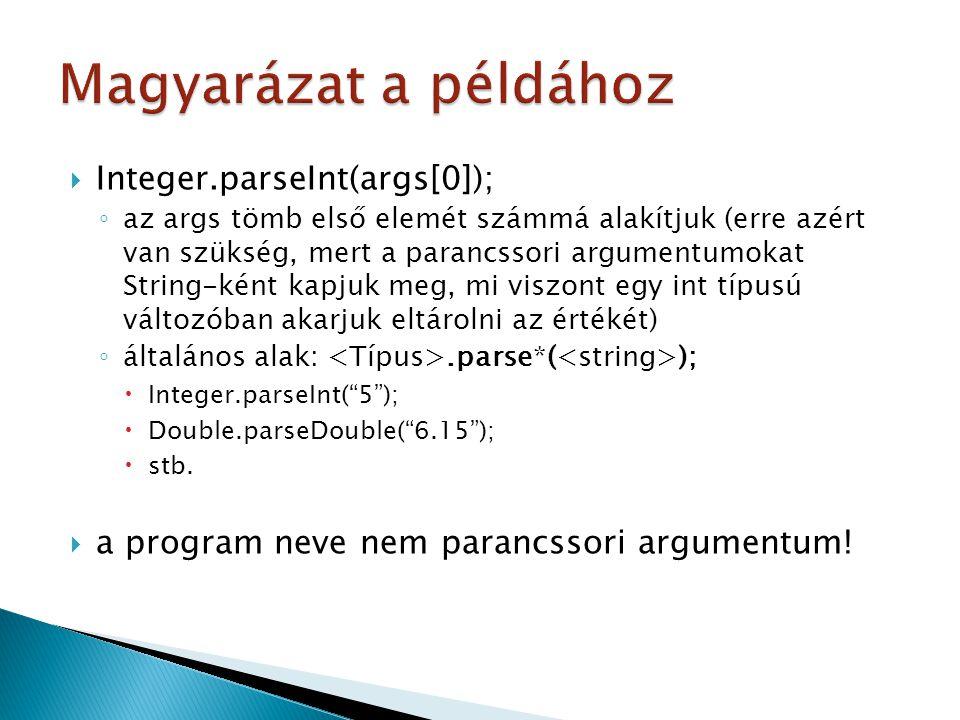  Integer.parseInt(args[0]); ◦ az args tömb első elemét számmá alakítjuk (erre azért van szükség, mert a parancssori argumentumokat String-ként kapjuk meg, mi viszont egy int típusú változóban akarjuk eltárolni az értékét) ◦ általános alak:.parse*( );  Integer.parseInt( 5 );  Double.parseDouble( 6.15 );  stb.
