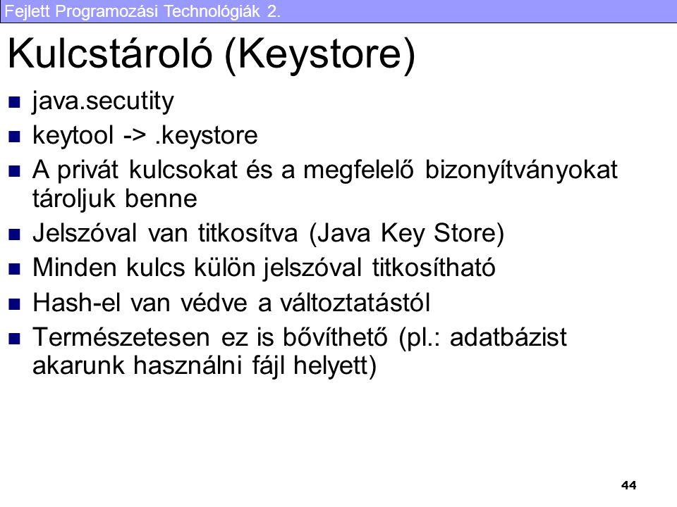 Fejlett Programozási Technológiák 2. 44 Kulcstároló (Keystore) java.secutity keytool ->.keystore A privát kulcsokat és a megfelelő bizonyítványokat tá