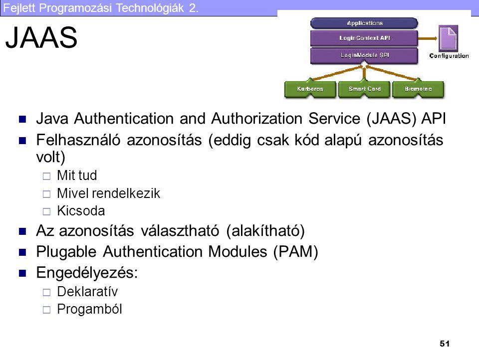 Fejlett Programozási Technológiák 2. 51 JAAS Java Authentication and Authorization Service (JAAS) API Felhasználó azonosítás (eddig csak kód alapú azo
