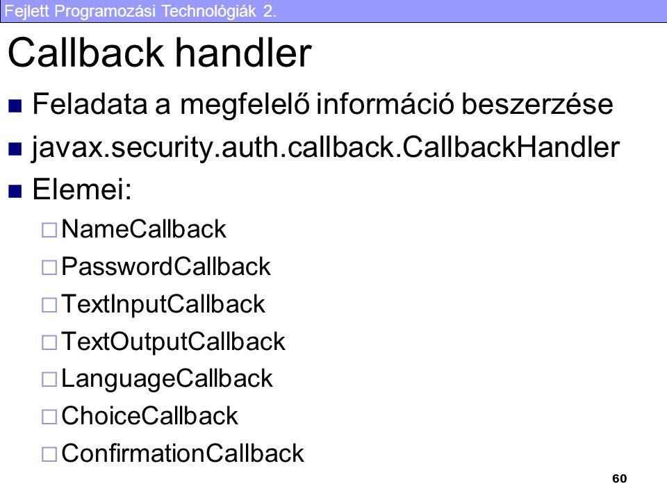 Fejlett Programozási Technológiák 2. 60 Callback handler Feladata a megfelelő információ beszerzése javax.security.auth.callback.CallbackHandler Eleme