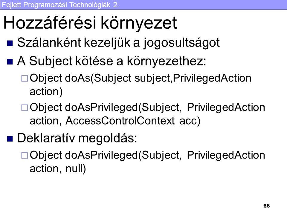 Fejlett Programozási Technológiák 2. 65 Hozzáférési környezet Szálanként kezeljük a jogosultságot A Subject kötése a környezethez:  Object doAs(Subje