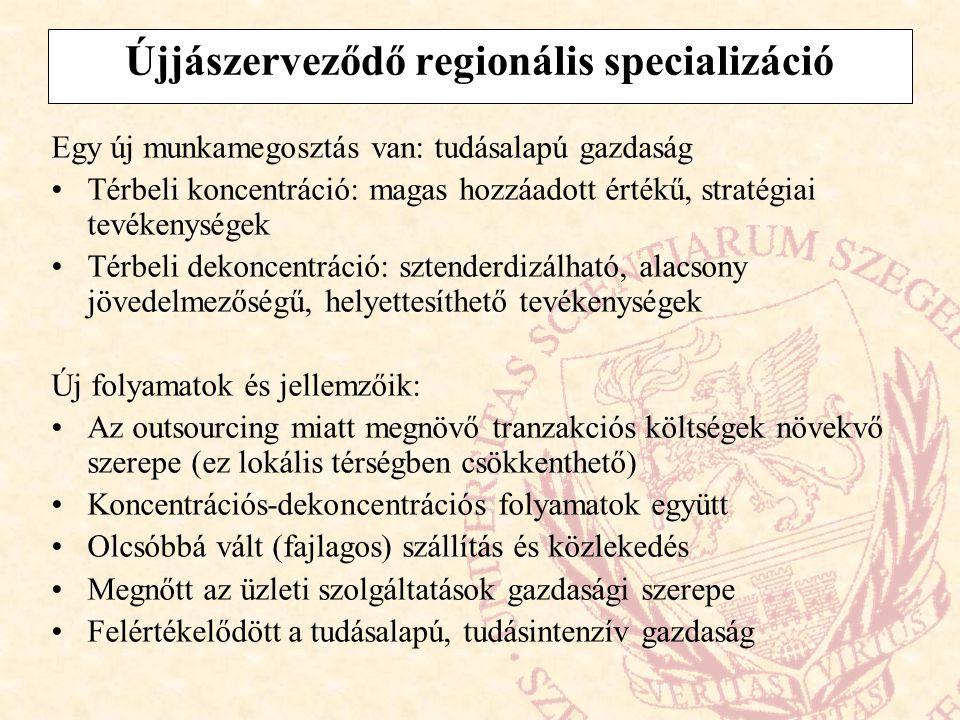 Újjászerveződő regionális specializáció Egy új munkamegosztás van: tudásalapú gazdaság Térbeli koncentráció: magas hozzáadott értékű, stratégiai tevék