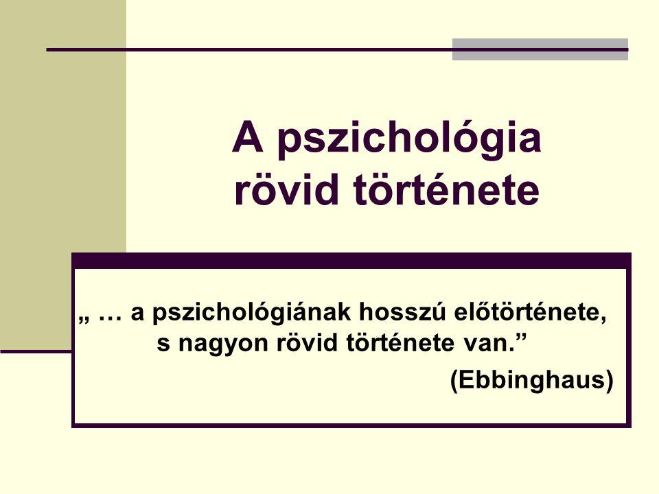 """A pszichológia rövid története """" … a pszichológiának hosszú előtörténete, s nagyon rövid története van."""" (Ebbinghaus)"""