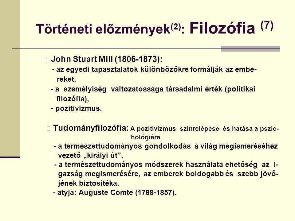 Történeti előzmények (2) : Filozófia (7) John Stuart Mill (1806-1873): - az egyedi tapasztalatok különbözőkre formálják az embe- reket, - a személyisé