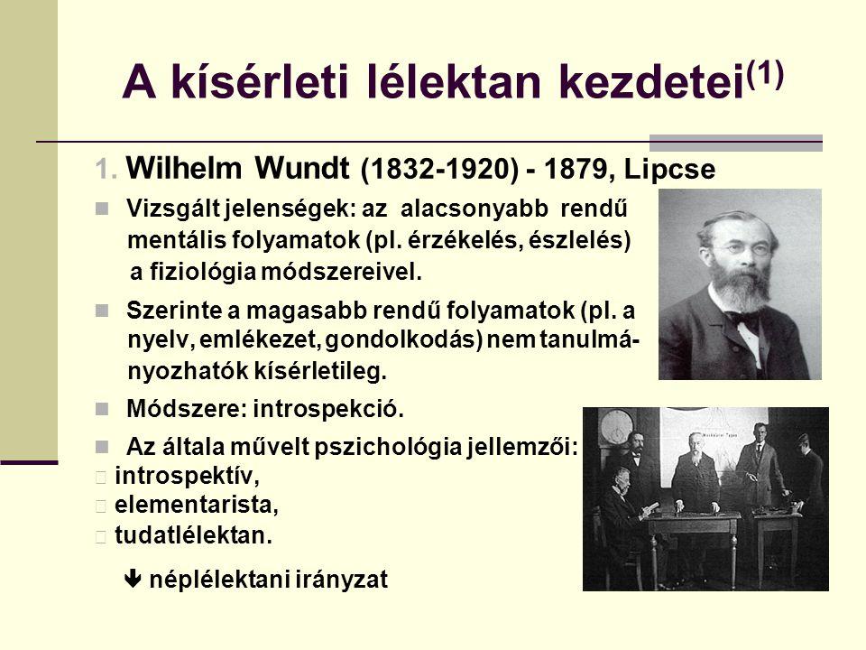 A kísérleti lélektan kezdetei (1) 1. Wilhelm Wundt (1832-1920) - 1879, Lipcse Vizsgált jelenségek: az alacsonyabb rendű mentális folyamatok (pl. érzék