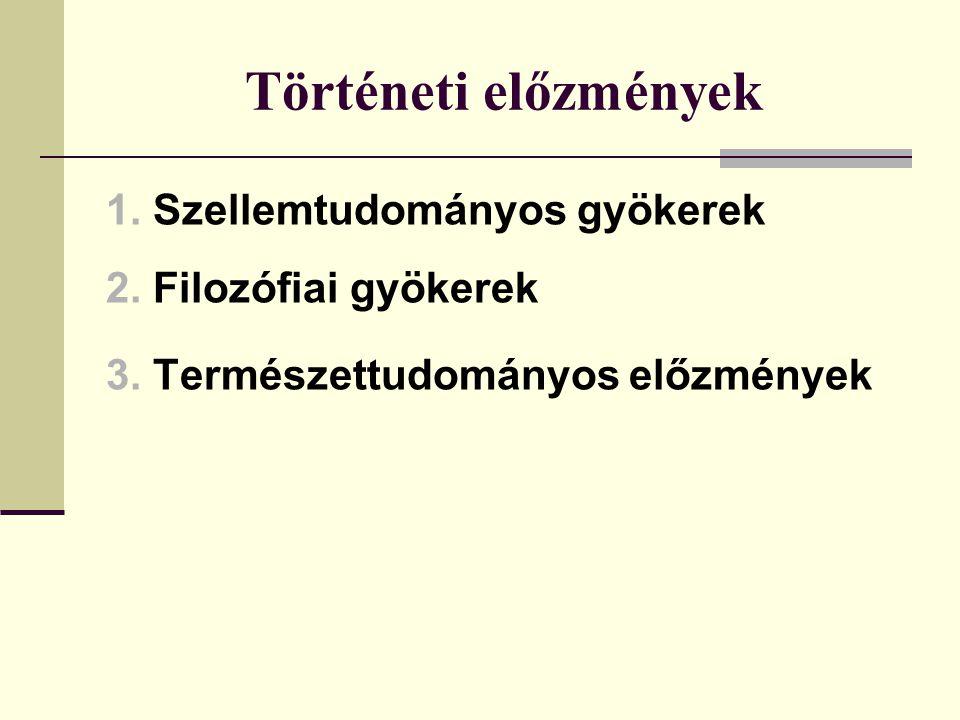 Történeti előzmények 1. Szellemtudományos gyökerek 2. Filozófiai gyökerek 3. Természettudományos előzmények