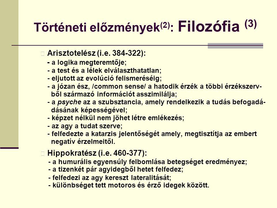 Történeti előzmények (2) : Filozófia (3) Arisztotelész (i.e. 384-322): - a logika megteremtője; - a test és a lélek elválaszthatatlan; - eljutott az e
