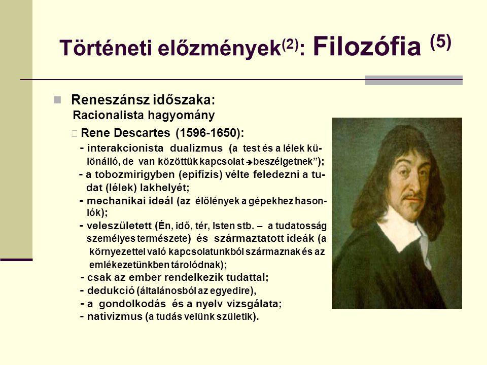Történeti előzmények (2) : Filozófia (5) Reneszánsz időszaka: Racionalista hagyomány Rene Descartes (1596-1650): - interakcionista dualizmus ( a test