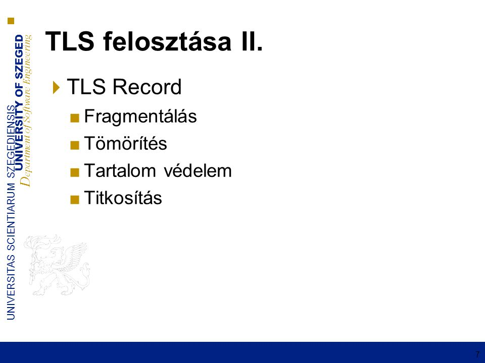 UNIVERSITY OF SZEGED D epartment of Software Engineering UNIVERSITAS SCIENTIARUM SZEGEDIENSIS 7 TLS felosztása II.  TLS Record ■Fragmentálás ■Tömörít