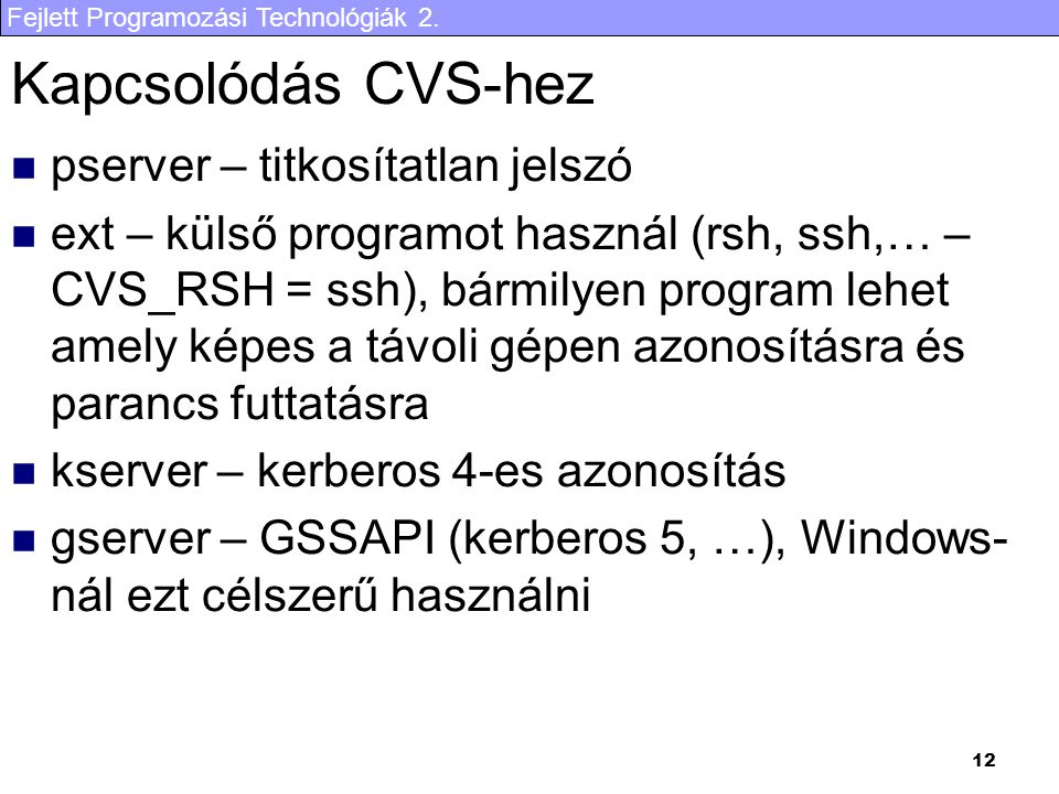 Fejlett Programozási Technológiák 2. 12 Kapcsolódás CVS-hez pserver – titkosítatlan jelszó ext – külső programot használ (rsh, ssh,… – CVS_RSH = ssh),