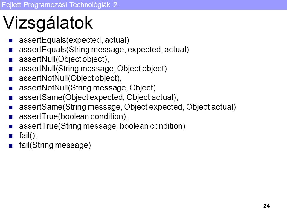 Fejlett Programozási Technológiák 2. 24 Vizsgálatok assertEquals(expected, actual) assertEquals(String message, expected, actual) assertNull(Object ob