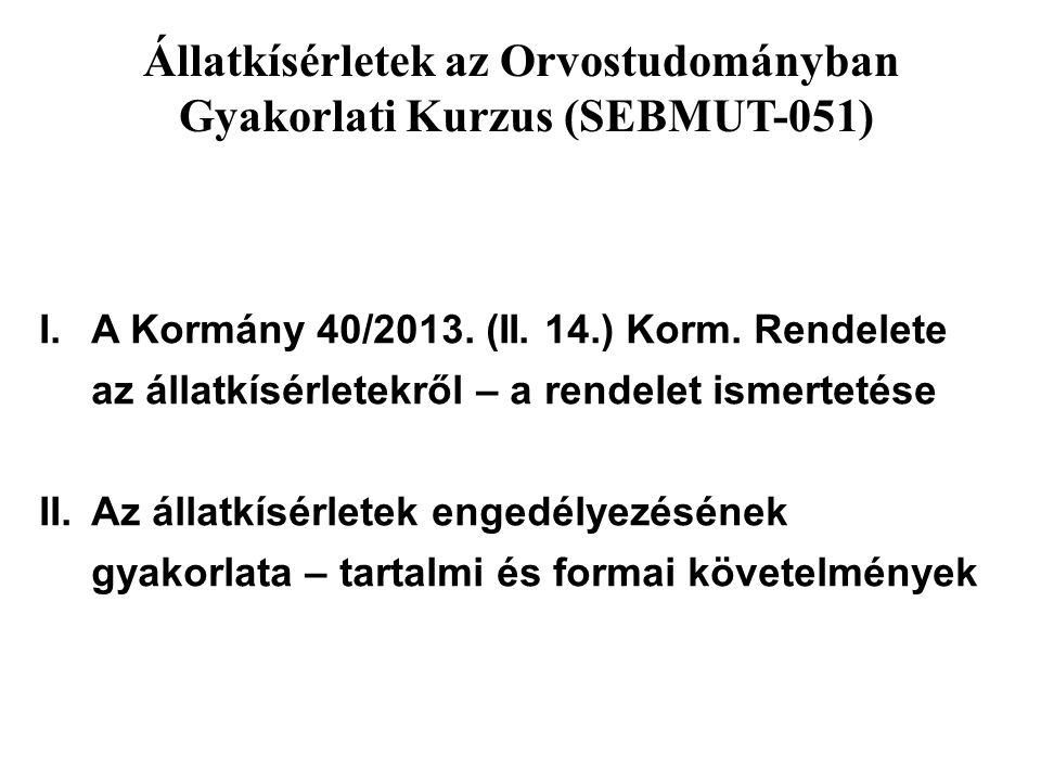 Állatkísérletek az Orvostudományban Gyakorlati Kurzus (SEBMUT-051) I.A Kormány 40/2013. (II. 14.) Korm. Rendelete az állatkísérletekről – a rendelet i